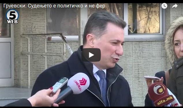 Груевски: Судењето е политичко и не фер